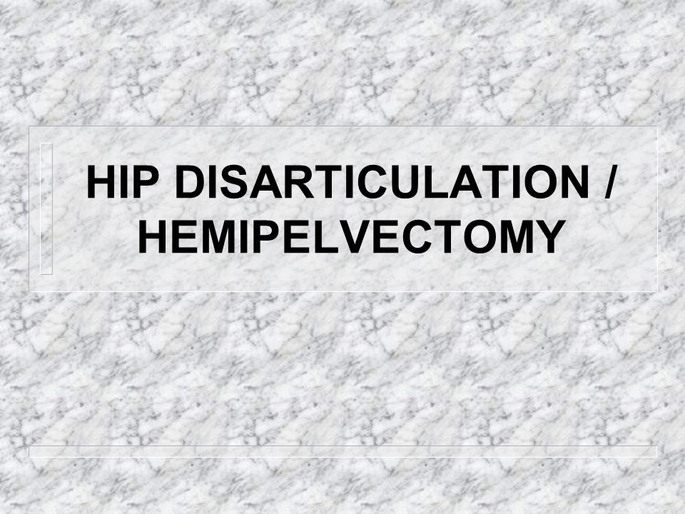 HIP DISARTICULATION / HEMIPELVECTOMY