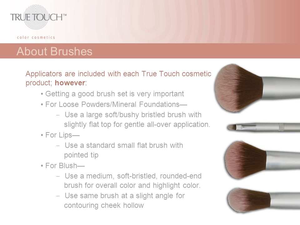 About Brushes Applicators are included with each True Touch cosmetic product; however: • Getting a good brush set is very important.