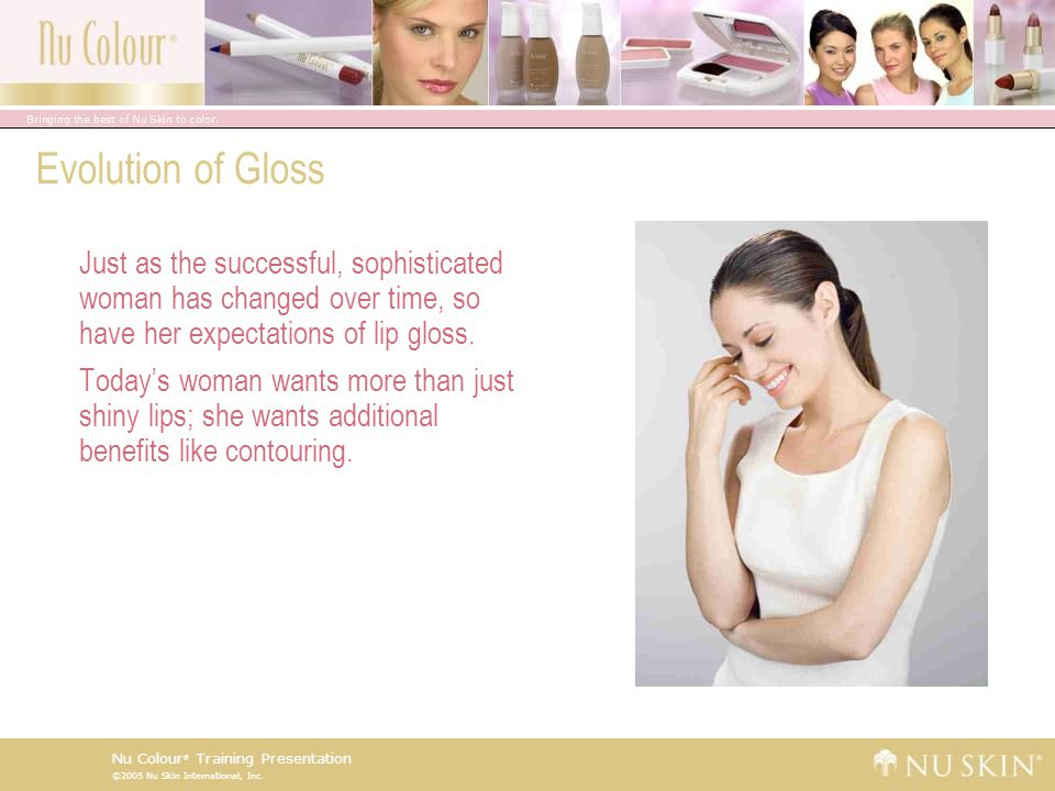 Evolution of Gloss Just as the successful, sophisticated woman has changed over time, so have her expectations of lip gloss.