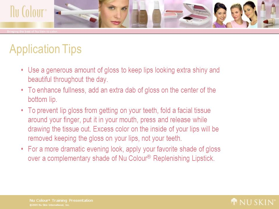 Application Tips Use a generous amount of gloss to keep lips looking extra shiny and beautiful throughout the day.