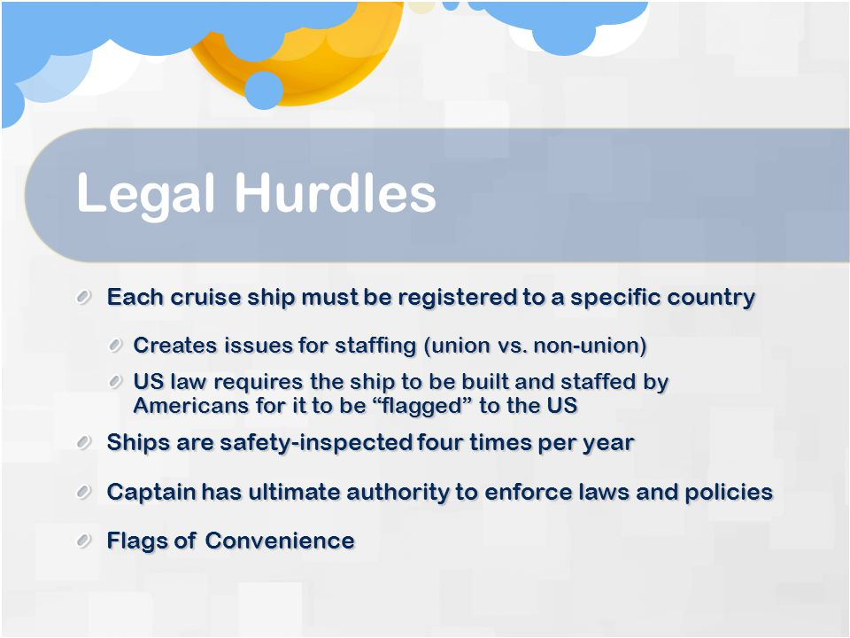 Legal Hurdles Each cruise ship must be registered to a specific country. Creates issues for staffing (union vs. non-union)