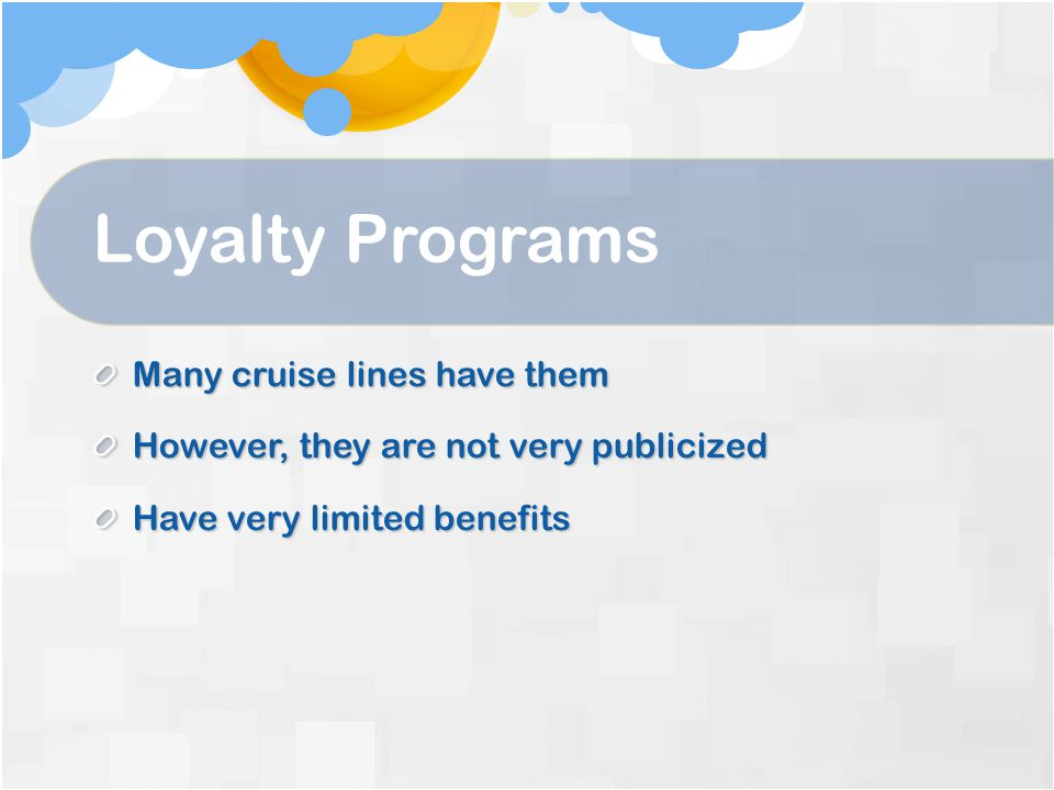 Loyalty Programs Many cruise lines have them