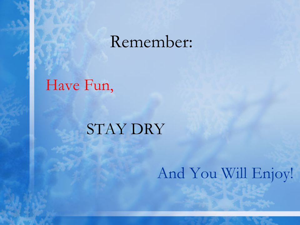 Remember: Have Fun, STAY DRY And You Will Enjoy!