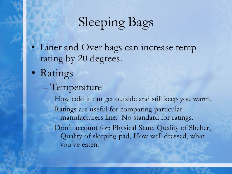 Sleeping Bags Liner and Over bags can increase temp rating by 20 degrees. Ratings. Temperature.