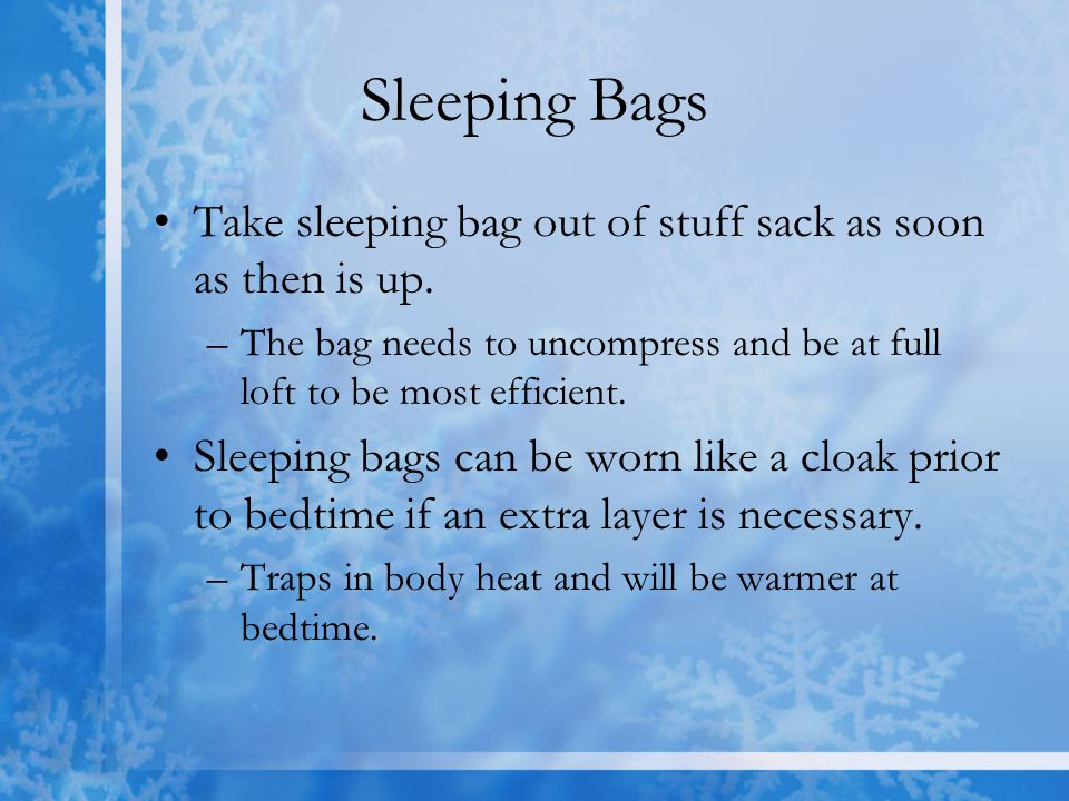 Sleeping Bags Take sleeping bag out of stuff sack as soon as then is up. The bag needs to uncompress and be at full loft to be most efficient.