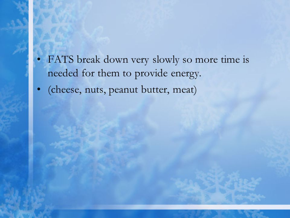 FATS break down very slowly so more time is needed for them to provide energy.