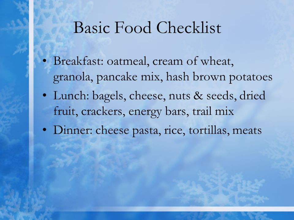Basic Food Checklist Breakfast: oatmeal, cream of wheat, granola, pancake mix, hash brown potatoes.