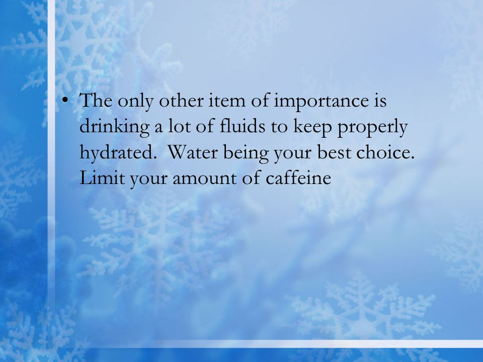 The only other item of importance is drinking a lot of fluids to keep properly hydrated.