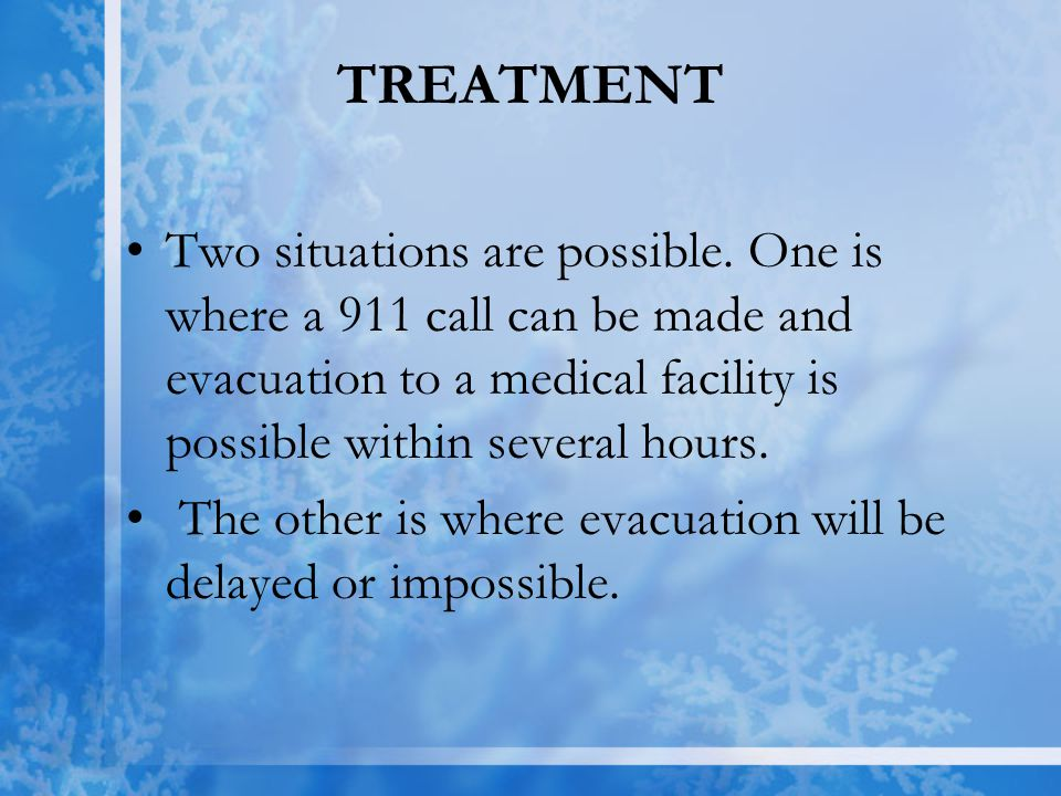 TREATMENT Two situations are possible. One is where a 911 call can be made and evacuation to a medical facility is possible within several hours.