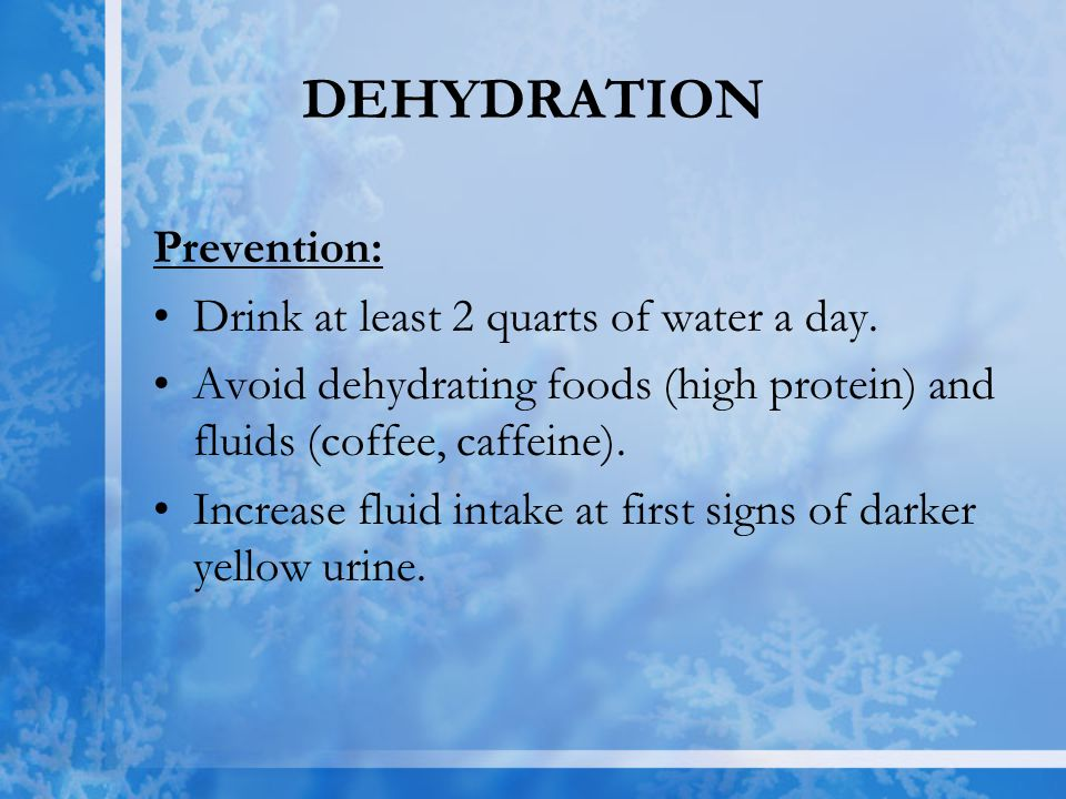 DEHYDRATION Prevention: Drink at least 2 quarts of water a day.