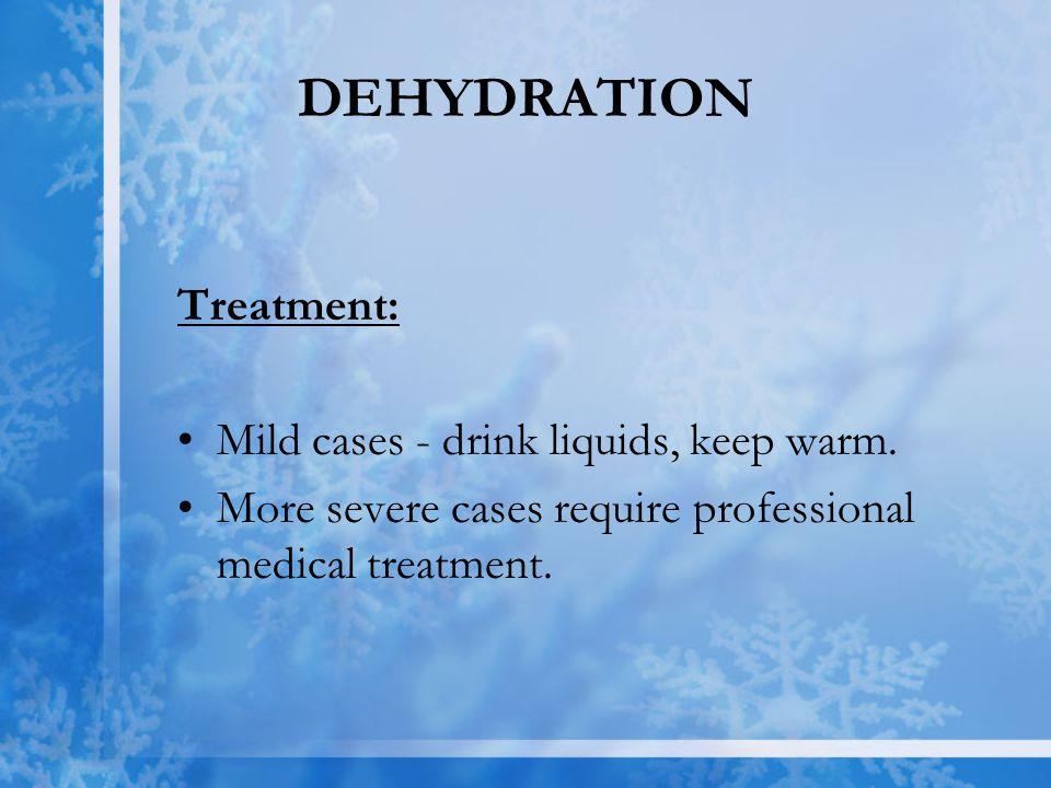 DEHYDRATION Treatment: Mild cases - drink liquids, keep warm.