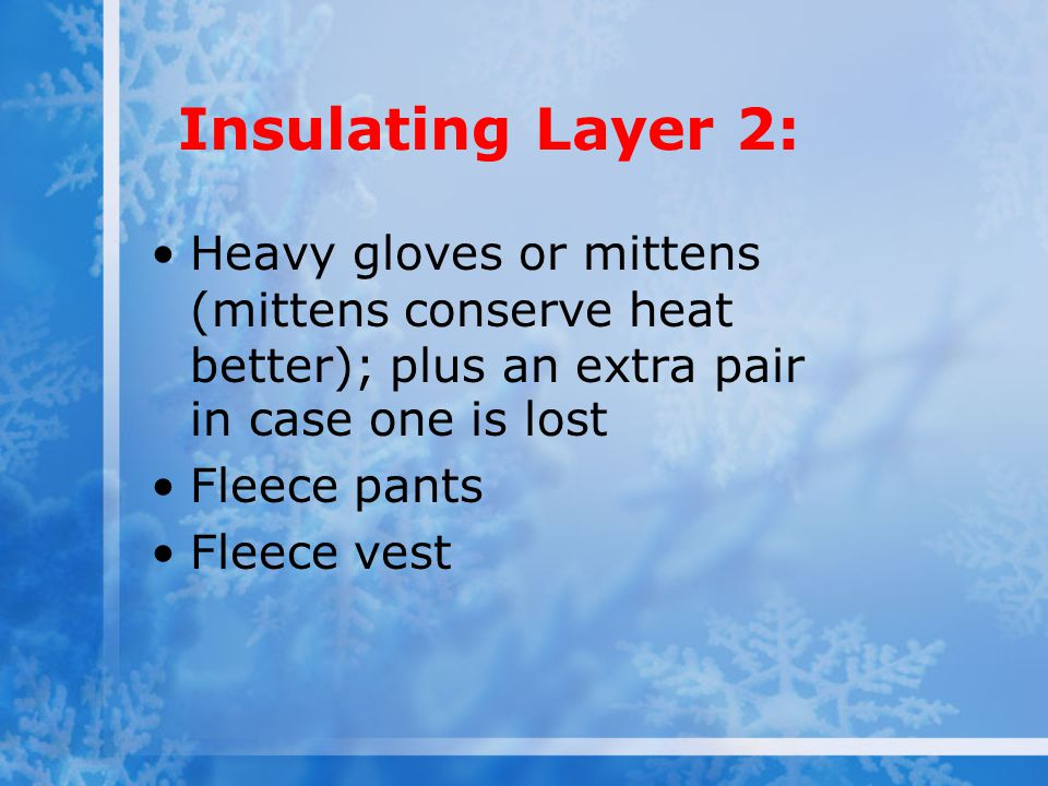 Insulating Layer 2: Heavy gloves or mittens (mittens conserve heat better); plus an extra pair in case one is lost.