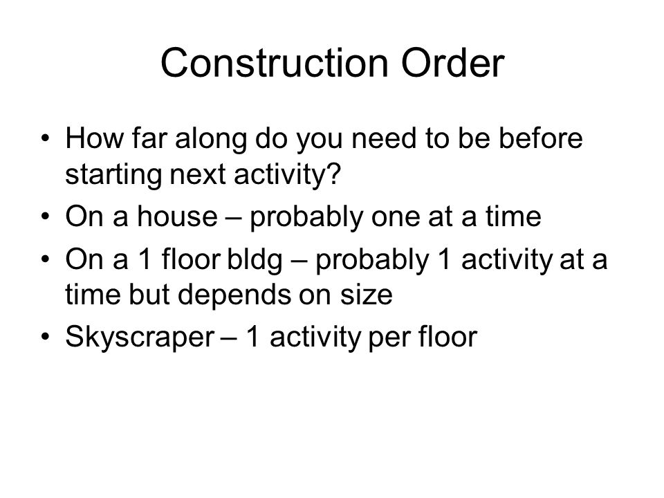 Construction Order How far along do you need to be before starting next activity On a house – probably one at a time.