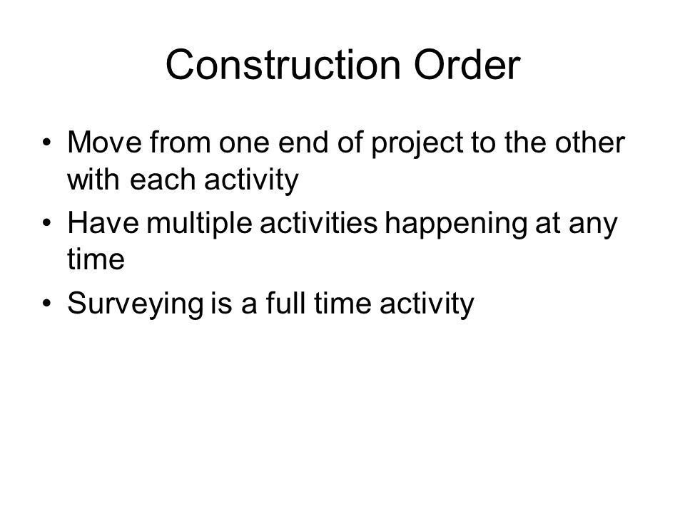 Construction Order Move from one end of project to the other with each activity. Have multiple activities happening at any time.