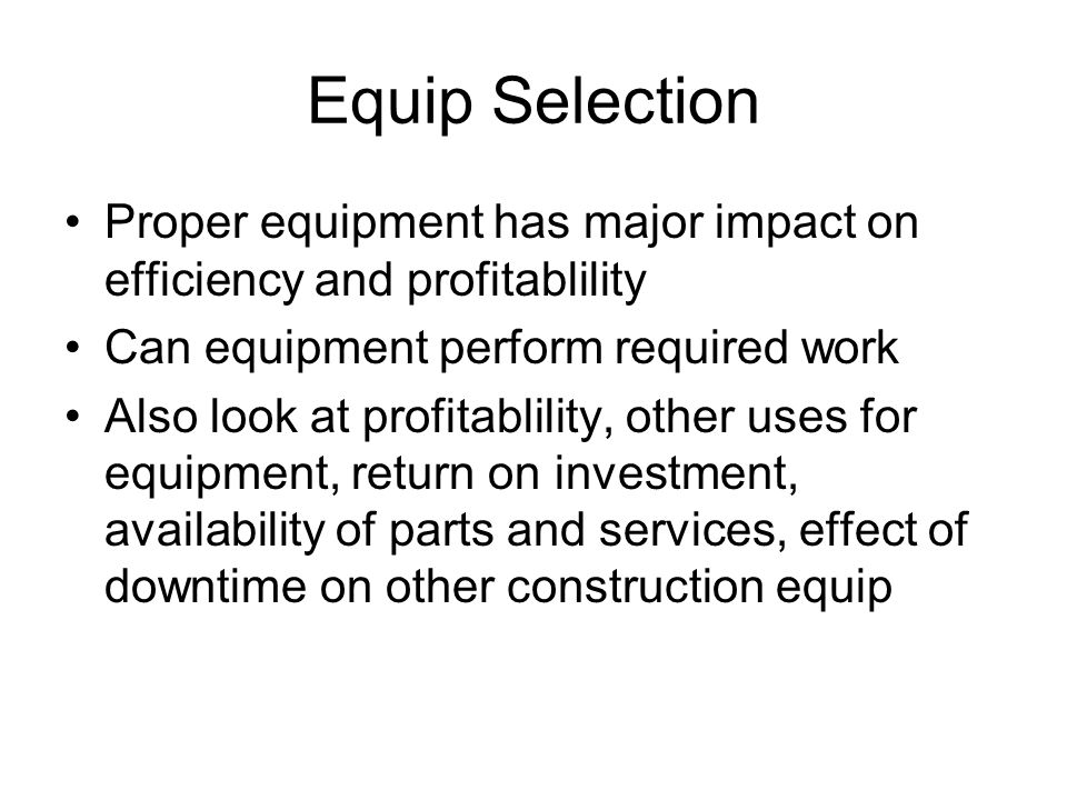 Equip Selection Proper equipment has major impact on efficiency and profitablility. Can equipment perform required work.