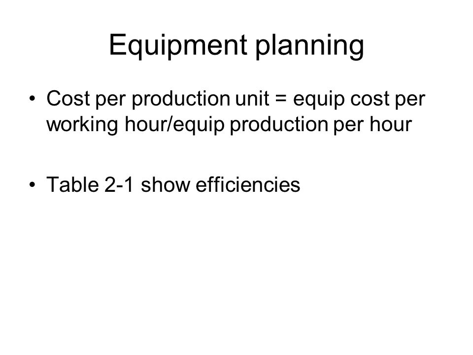 Equipment planning Cost per production unit = equip cost per working hour/equip production per hour.