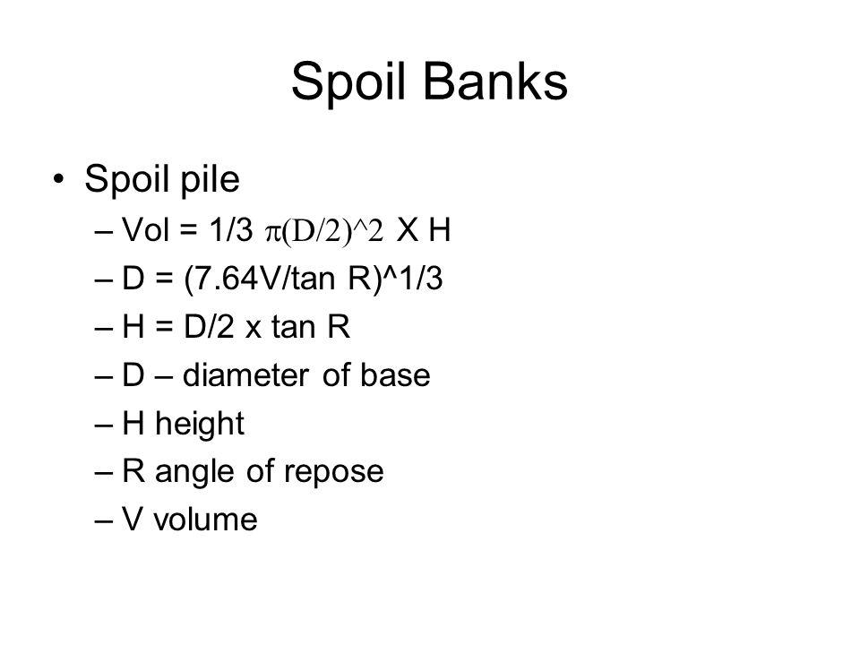 Spoil Banks Spoil pile Vol = 1/3 p(D/2)^2 X H D = (7.64V/tan R)^1/3