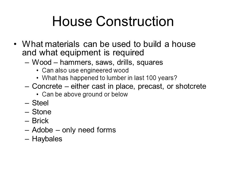 House Construction What materials can be used to build a house and what equipment is required. Wood – hammers, saws, drills, squares.