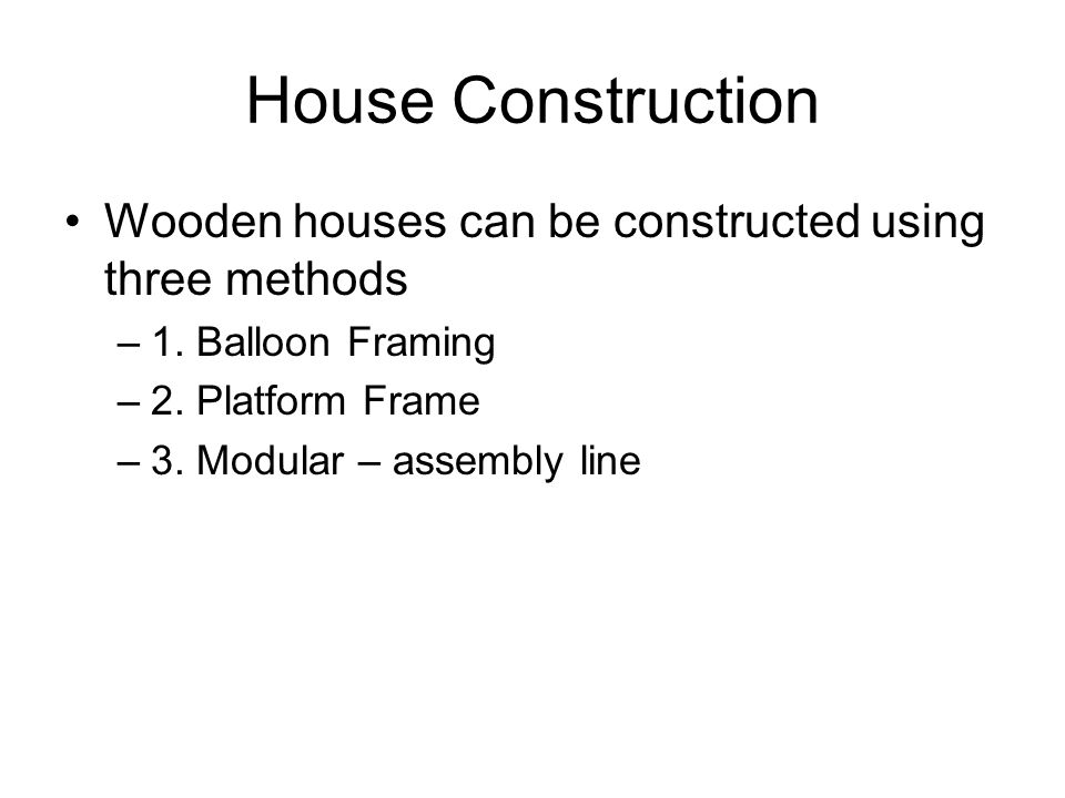 House Construction Wooden houses can be constructed using three methods. 1. Balloon Framing. 2. Platform Frame.