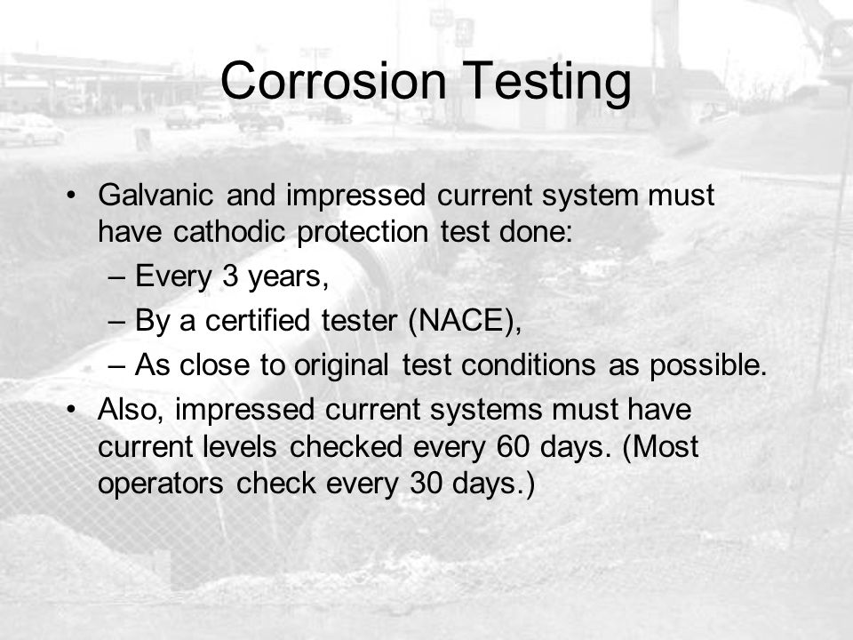 Corrosion Testing Galvanic and impressed current system must have cathodic protection test done: Every 3 years,