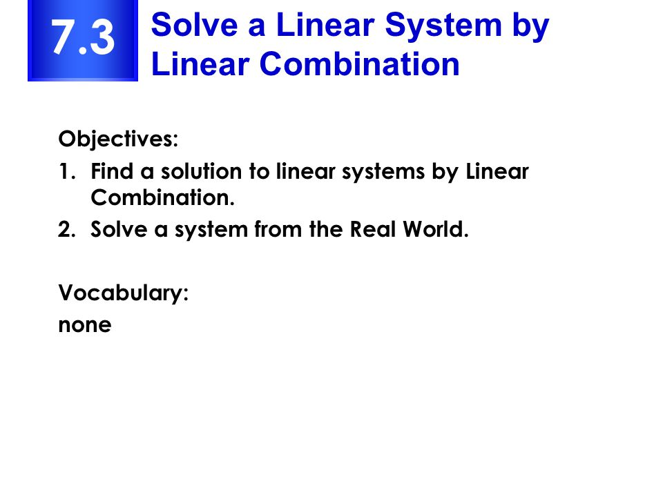 7.3 Solve a Linear System by Linear Combination Objectives: