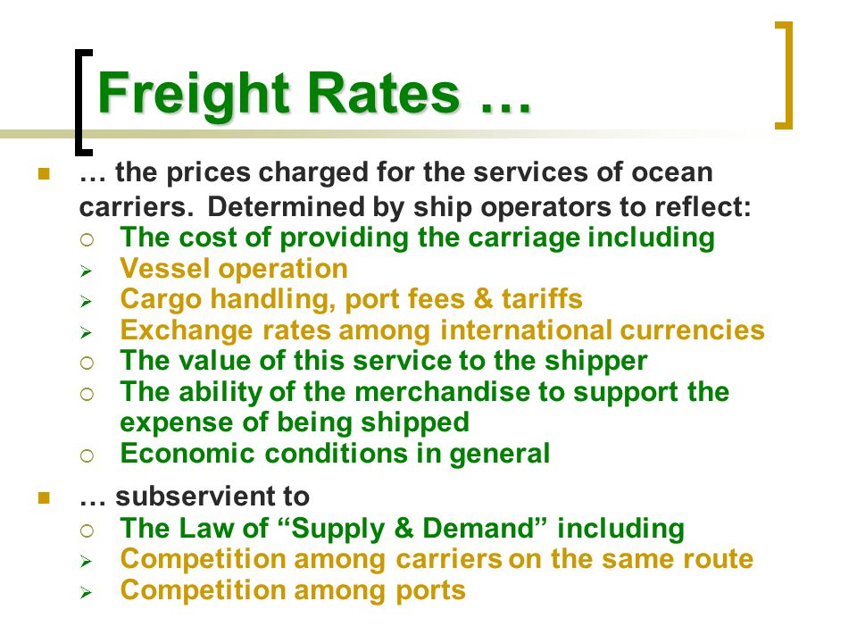 Freight Rates … … the prices charged for the services of ocean carriers. Determined by ship operators to reflect: