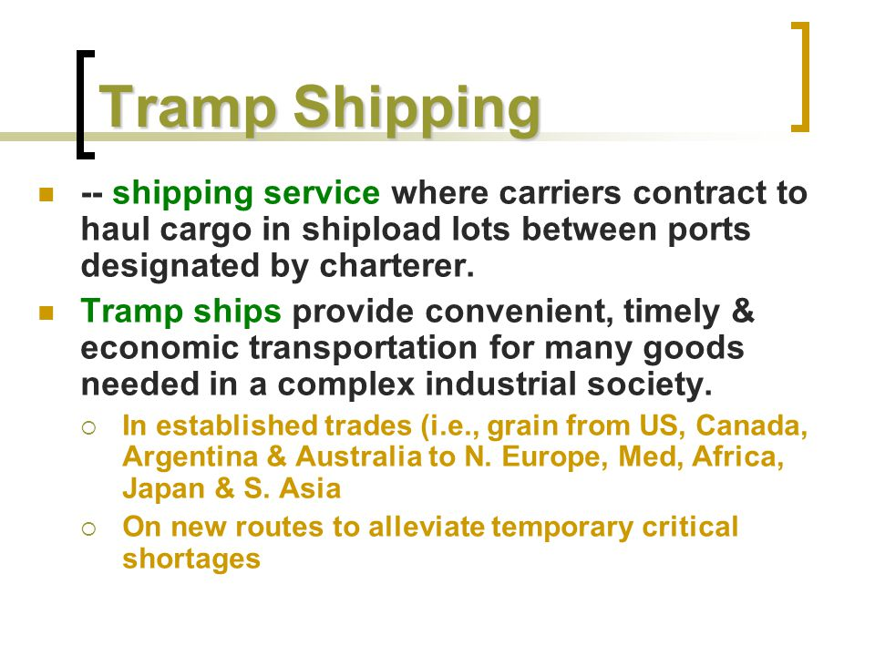 Tramp Shipping -- shipping service where carriers contract to haul cargo in shipload lots between ports designated by charterer.