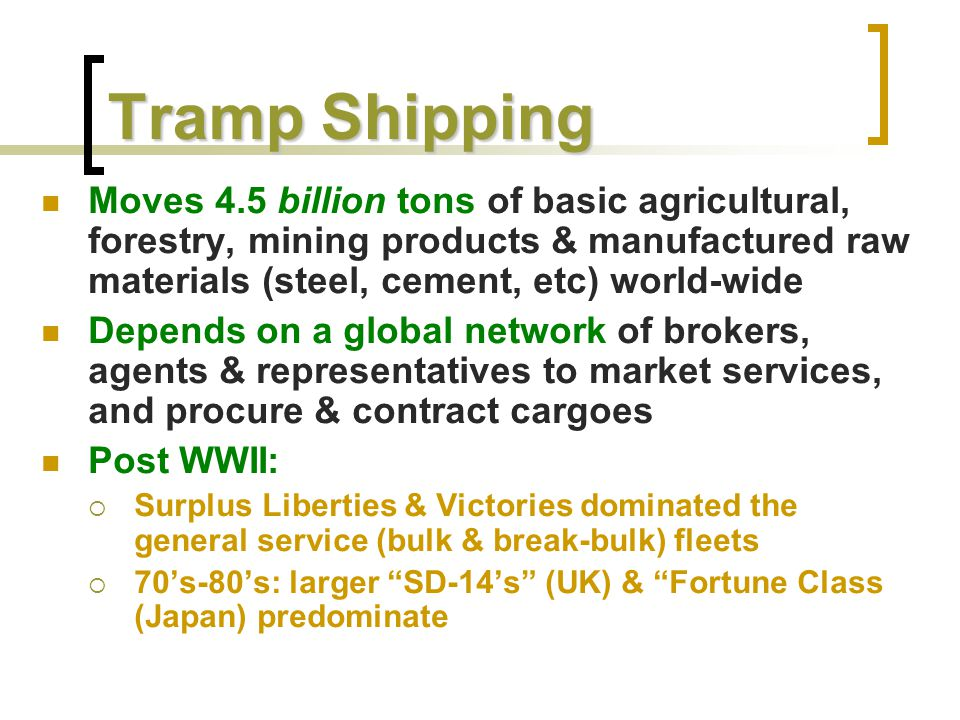 Tramp Shipping Moves 4.5 billion tons of basic agricultural, forestry, mining products & manufactured raw materials (steel, cement, etc) world-wide.