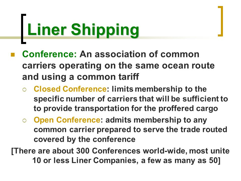 Liner Shipping Conference: An association of common carriers operating on the same ocean route and using a common tariff.