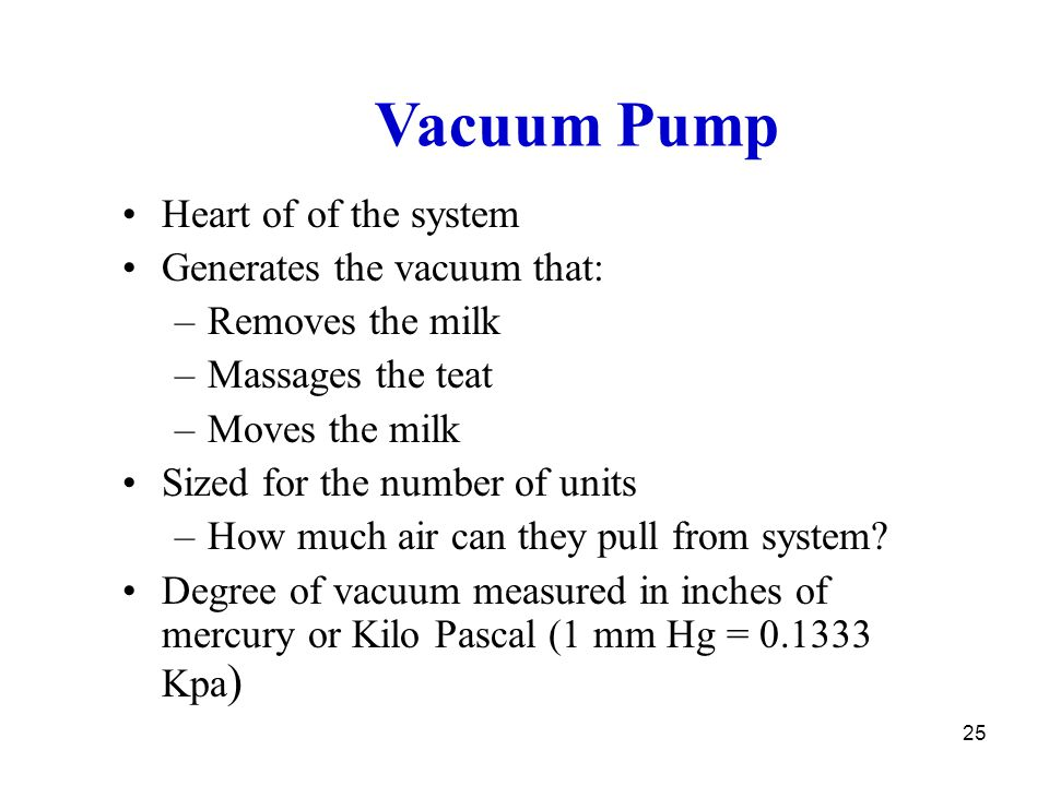 Vacuum Pump Heart of of the system Generates the vacuum that: