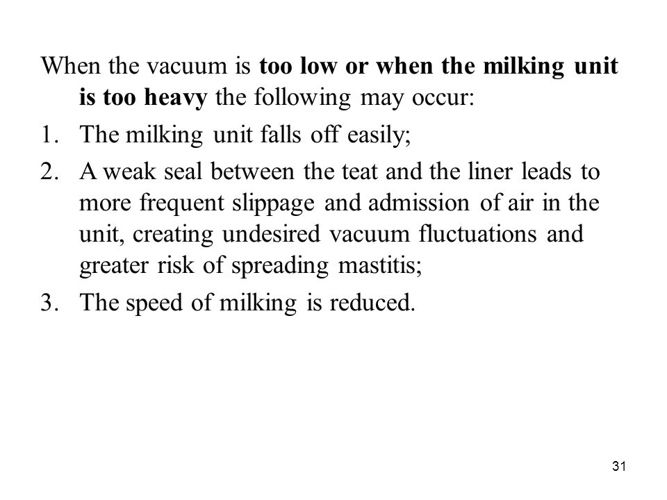 When the vacuum is too low or when the milking unit is too heavy the following may occur: