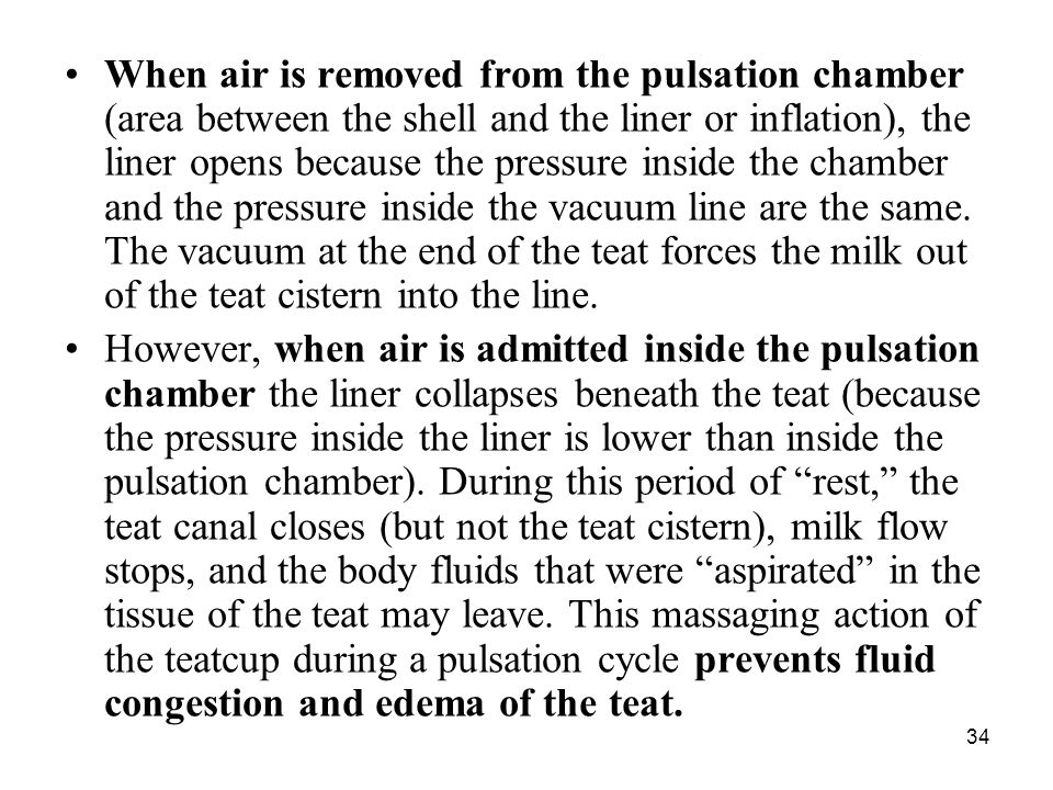 When air is removed from the pulsation chamber (area between the shell and the liner or inflation), the liner opens because the pressure inside the chamber and the pressure inside the vacuum line are the same. The vacuum at the end of the teat forces the milk out of the teat cistern into the line.