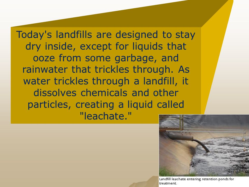 Today s landfills are designed to stay dry inside, except for liquids that ooze from some garbage, and rainwater that trickles through.