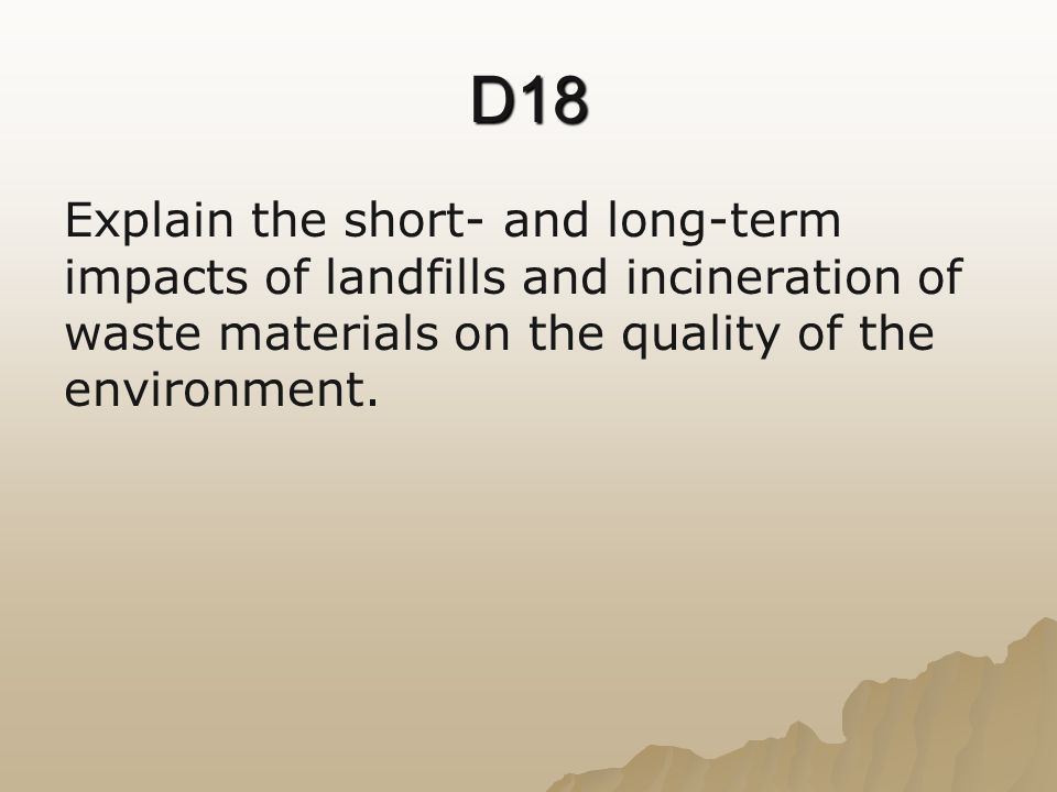 D18 Explain the short- and long-term impacts of landfills and incineration of waste materials on the quality of the environment.