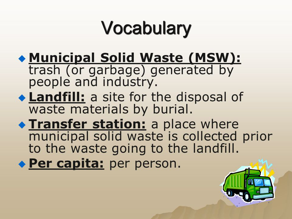Vocabulary Municipal Solid Waste (MSW): trash (or garbage) generated by people and industry.