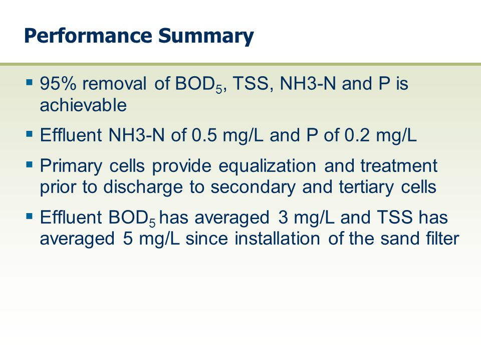 Performance Summary 95% removal of BOD5, TSS, NH3-N and P is achievable. Effluent NH3-N of 0.5 mg/L and P of 0.2 mg/L.