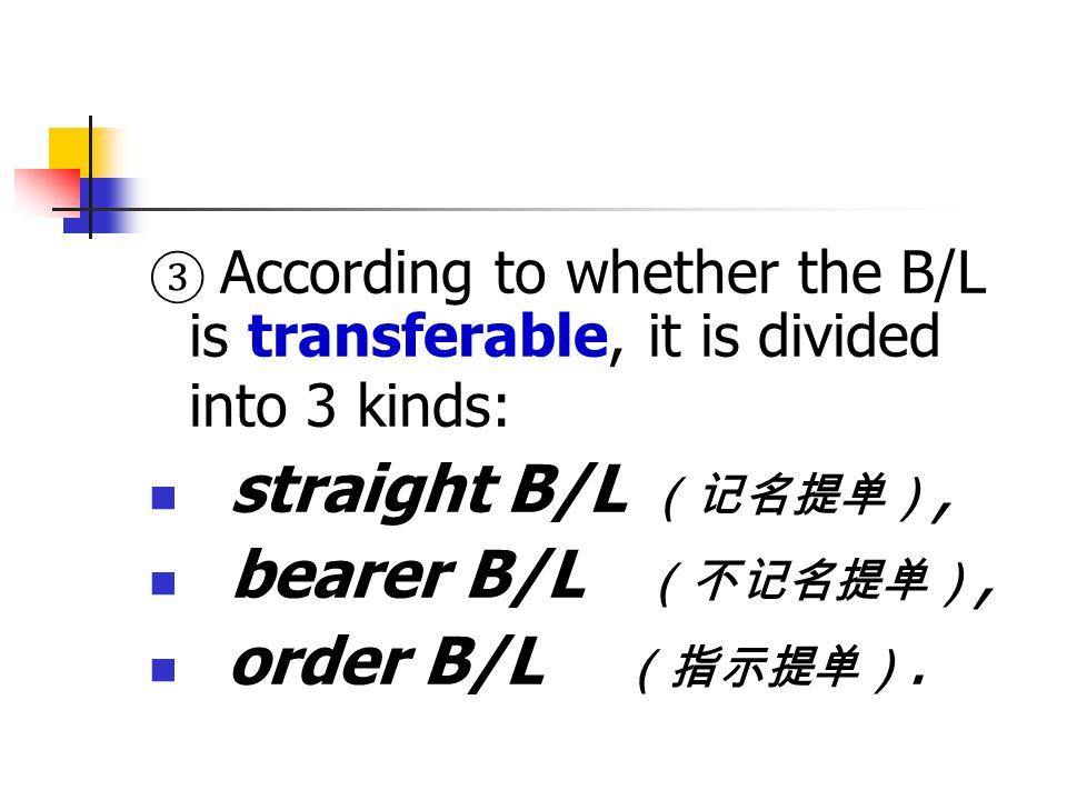 straight B/L (记名提单), bearer B/L (不记名提单), order B/L (指示提单).