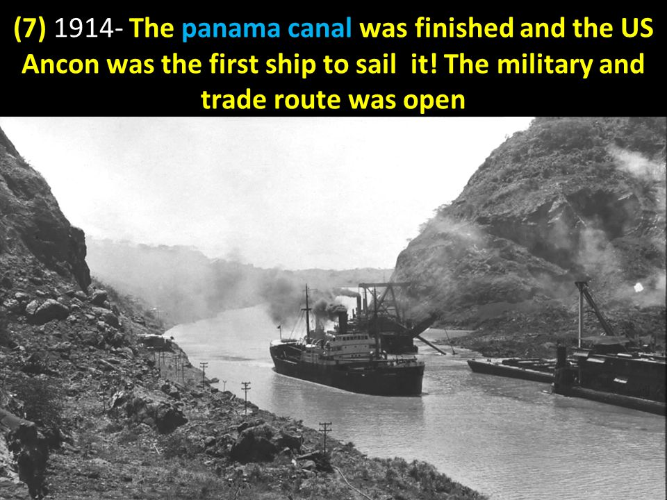 (7) 1914- The panama canal was finished and the US Ancon was the first ship to sail it.