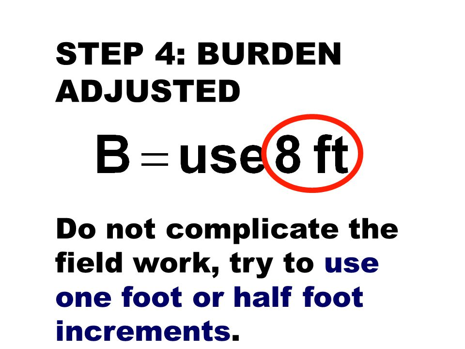 STEP 4: BURDEN ADJUSTED Do not complicate the field work, try to use one foot or half foot increments.