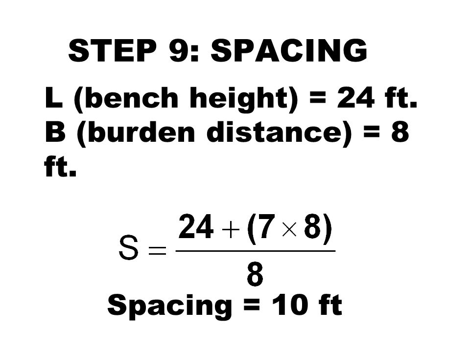 STEP 9: SPACING L (bench height) = 24 ft. B (burden distance) = 8 ft.