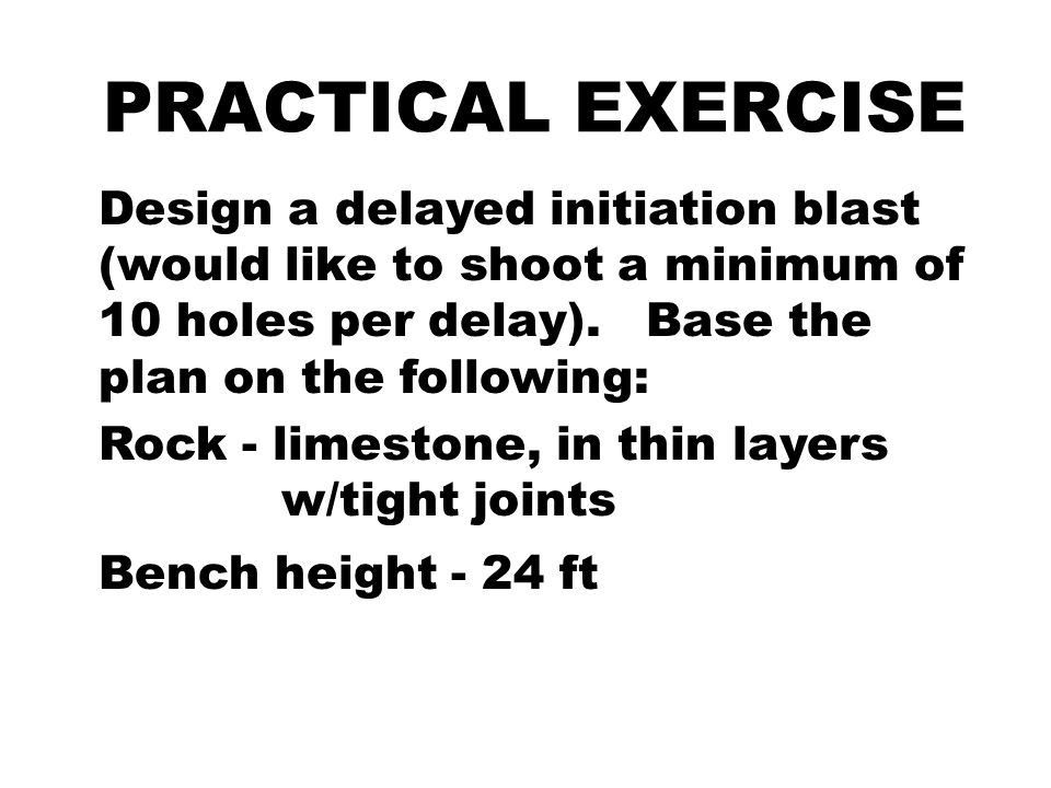 PRACTICAL EXERCISE Design a delayed initiation blast (would like to shoot a minimum of 10 holes per delay). Base the plan on the following: