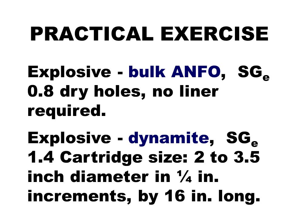PRACTICAL EXERCISE Explosive - bulk ANFO, SGe 0.8 dry holes, no liner required.
