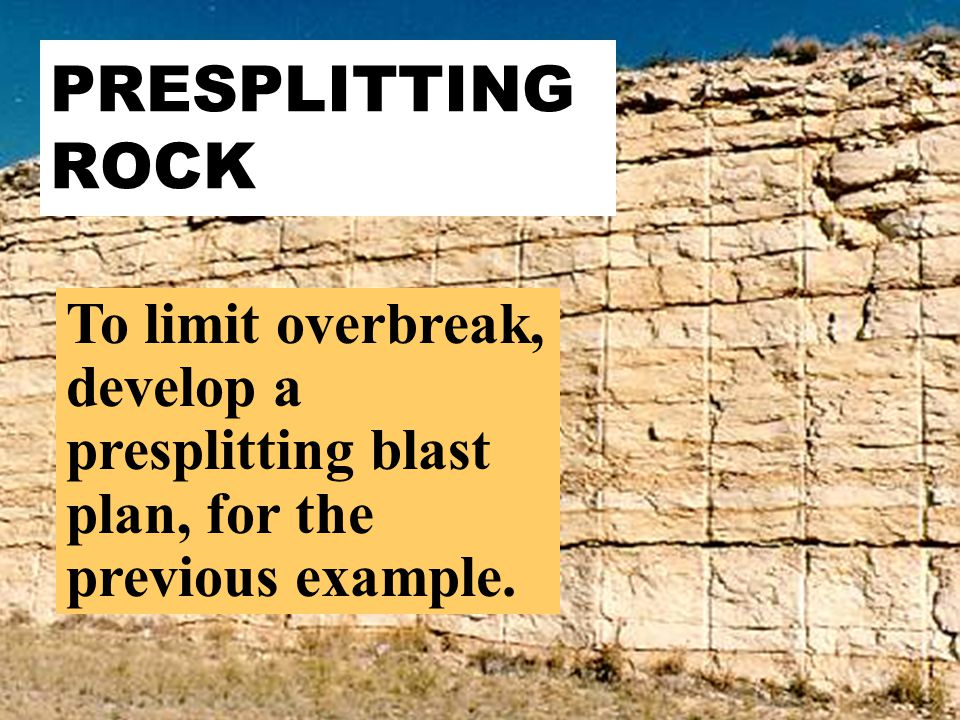 PRESPLITTING ROCK To limit overbreak, develop a presplitting blast plan, for the previous example.