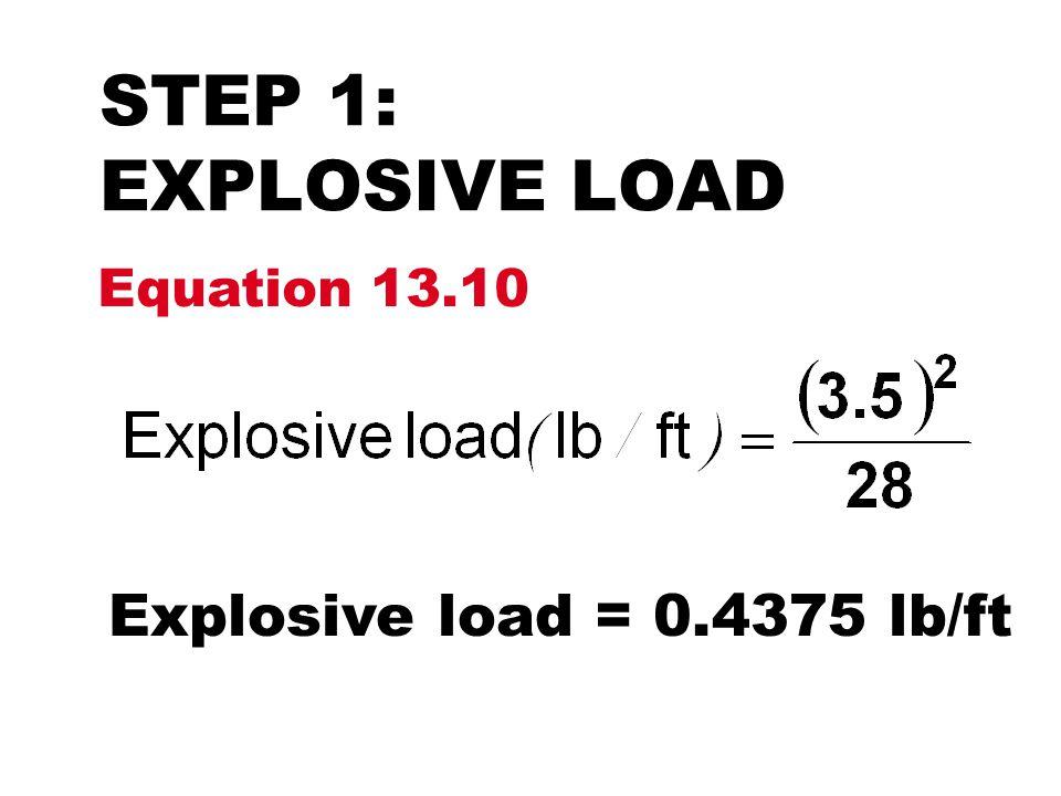STEP 1: EXPLOSIVE LOAD Equation 13.10 Explosive load = 0.4375 lb/ft