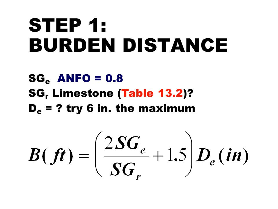 STEP 1: BURDEN DISTANCE SGe ANFO = 0.8 SGr Limestone (Table 13.2)