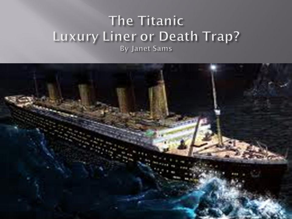 The Titanic Luxury Liner or Death Trap By Janet Sams