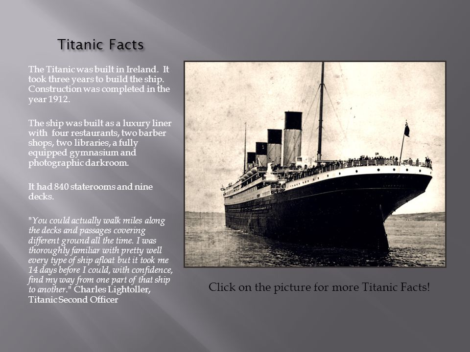 Titanic Facts The Titanic was built in Ireland. It took three years to build the ship. Construction was completed in the year 1912.