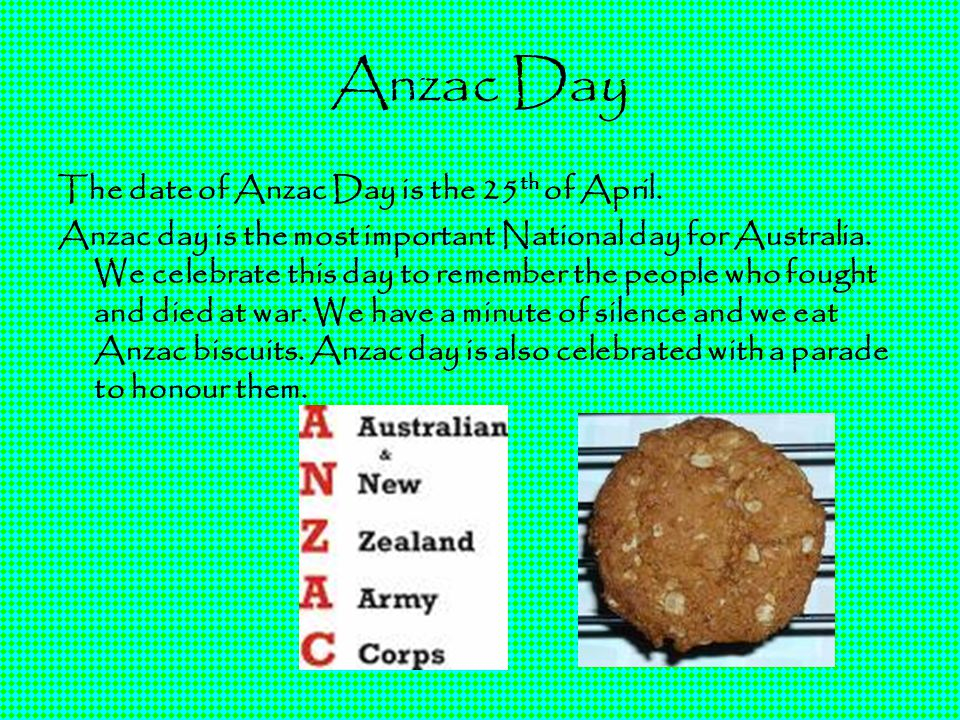 Anzac Day The date of Anzac Day is the 25th of April.
