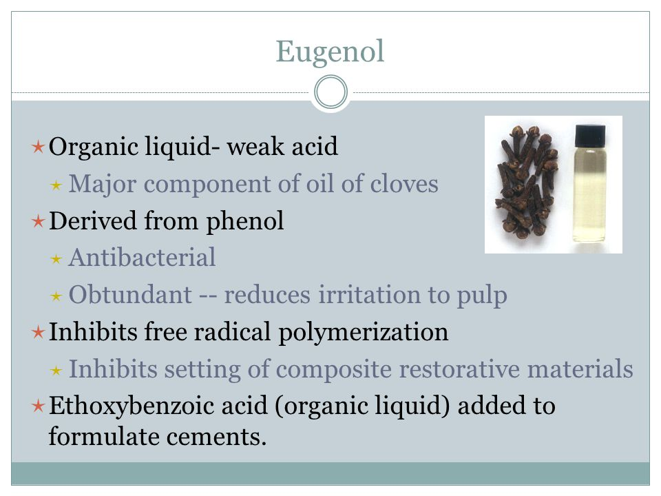 Eugenol Organic liquid- weak acid Major component of oil of cloves