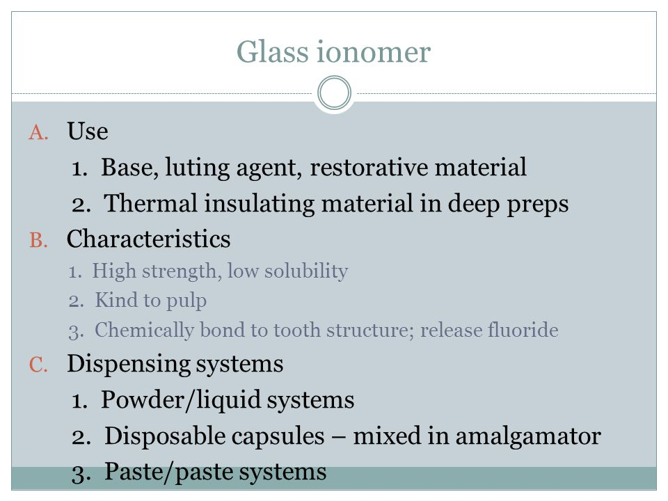 Glass ionomer Use 1. Base, luting agent, restorative material